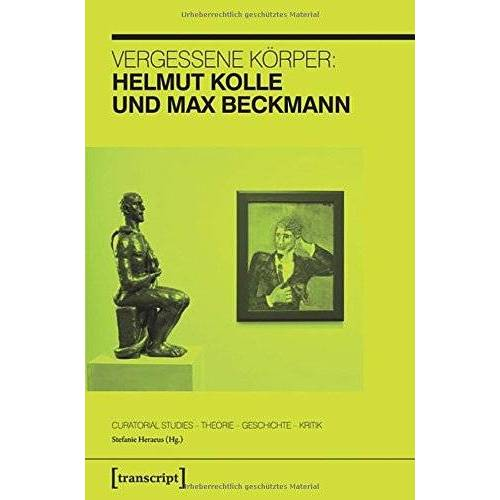 Stefanie Heraeus - Vergessene Körper: Helmut Kolle und Max Beckmann - Preis vom 08.04.2020 04:59:40 h