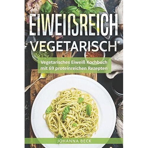 Johanna Beck - Eiweißreich Vegetarisch: Vegetarisches Eiweiß Kochbuch mit 69 proteinreichen Rezepten – Vegetarisches Kochbuch für gesunden Muskelaufbau und Definition - Preis vom 13.05.2021 04:51:36 h