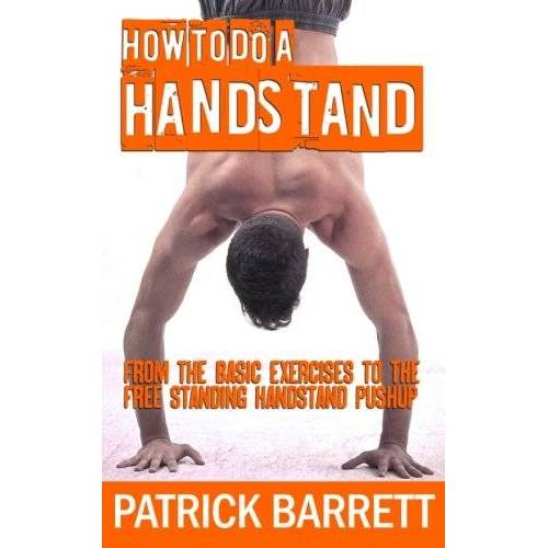Patrick Barrett - How To Do A Handstand: From The Basic Exercises To The Free Standing Handstand Pushup - Preis vom 11.05.2021 04:49:30 h