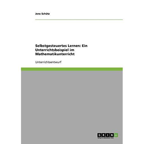 Jens Schütz - Selbstgesteuertes Lernen: Ein Unterrichtsbeispiel im Mathematikunterricht - Preis vom 13.05.2021 04:51:36 h