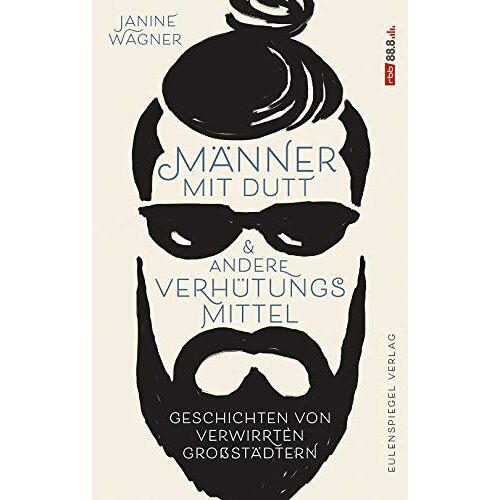 Janine Wagner - Männer mit Dutt und andere Verhütungsmittel: Geschichten von verwirrten Großstädtern - Preis vom 06.09.2020 04:54:28 h