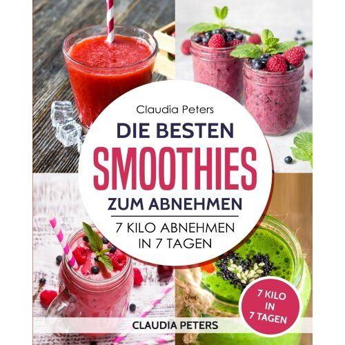 Claudia Peters - Smoothies: Die besten Smoothies zum abnehmen: 7 Kilo abnehmen in 7 Tagen - Preis vom 17.04.2021 04:51:59 h