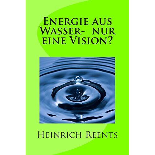 Heinrich Reents - Energie aus Wasser- eine Vision? - Preis vom 17.04.2021 04:51:59 h