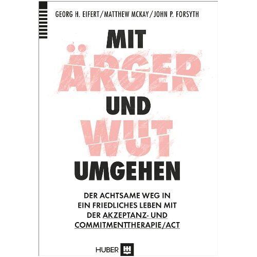 Eifert, Georg H. - Mit Ärger und Wut umgehen: Der Achtsame Weg in ein friedliches Lebenmit der Akzeptanz-und Commitmenttherapie/ACT - Preis vom 14.05.2021 04:51:20 h