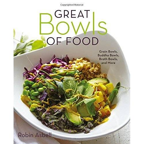 Robin Asbell - Great Bowls of Food: Grain Bowls, Buddha Bowls, Broth Bowls, and More - Preis vom 11.04.2021 04:47:53 h