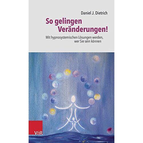 Daniel J. Dietrich - So gelingen Veränderungen!: Mit hypnosystemischen Lösungen werden, wer Sie sein können - Preis vom 24.02.2021 06:00:20 h