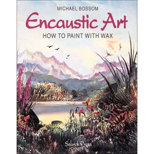 Michael Bossom - Encaustic Art: How to Paint with Wax - Preis vom 08.04.2021 04:50:19 h