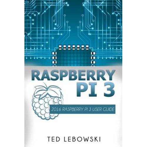 Ted Lebowski - Raspberry Pi 3: 2016 Raspberry Pi 3 User Guide (Raspberry Pi, Raspberry Pi 2, Raspberry Pi Programming, Raspberry Pi Projects) - Preis vom 15.04.2021 04:51:42 h