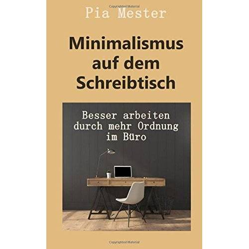 Pia Mester - Minimalismus auf dem Schreibtisch: Besser arbeiten durch mehr Ordnung im Büro - Preis vom 21.10.2020 04:49:09 h
