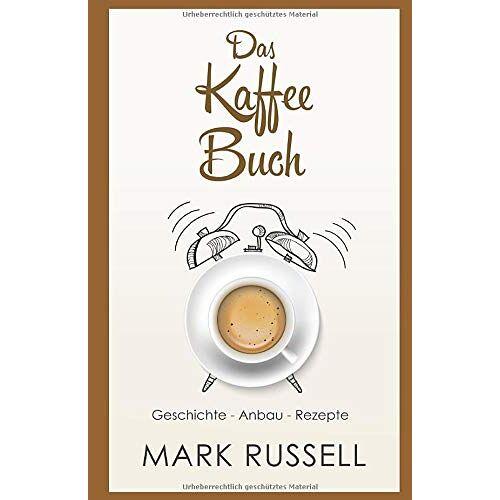 Mark Russell - Das Kaffee Buch: Geschichte - Anbau - Rezepte (Kaffee, Fairtrade, Biokaffee, Kaffeerezepte, Band 1) - Preis vom 15.05.2021 04:43:31 h