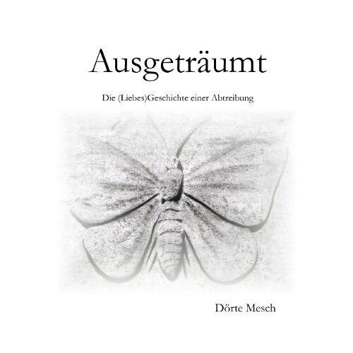 Dörte Mesch - Ausgeträumt: Die (Liebes)Geschichte einer Abtreibung - Preis vom 14.04.2021 04:53:30 h