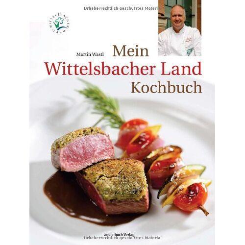Martin Wastl - Mein Wittelsbacher Land Kochbuch - Preis vom 15.04.2021 04:51:42 h