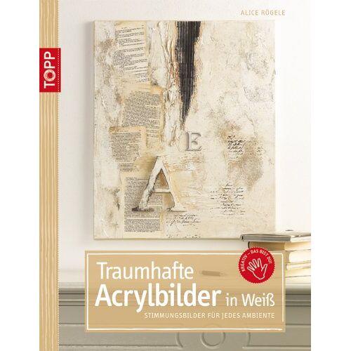 Alice Rögele - Traumhafte Acrylbilder in Weiß: Stimmungsbilder für jedes Ambiente - Preis vom 26.01.2020 05:58:29 h