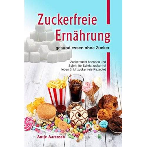 Antje Aarensen - Zuckerfreie Ernährung gesund essen ohne Zucker: Zuckersucht beenden und Schritt für Schritt zuckerfrei leben (inkl. zuckerfreie Rezepte) - Preis vom 24.02.2021 06:00:20 h