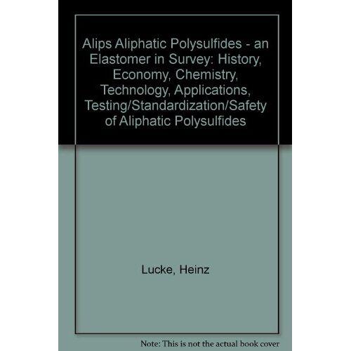 Heinz Lucke - Alips Aliphatic Polysulfides - an Elastomer in Survey: History, Economy, Chemistry, Technology, Applications, Testing/Standardization/Safety of Aliphatic Polysulfides - Preis vom 01.03.2021 06:00:22 h