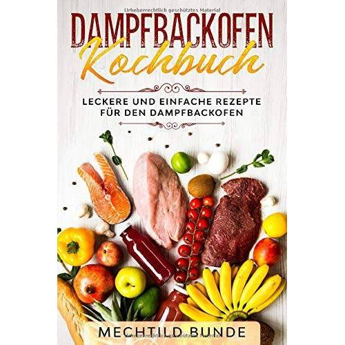 Mechtild Bunde - Dampfbackofen Kochbuch: Leckere und einfache Rezepte für den Dampfbackofen - Preis vom 26.01.2021 06:11:22 h