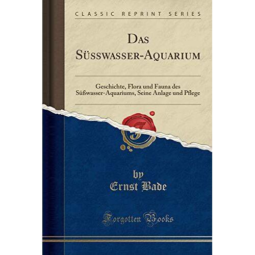 Ernst Bade - Das Süßwasser-Aquarium: Geschichte, Flora und Fauna des Süßwasser-Aquariums, Seine Anlage und Pflege (Classic Reprint) - Preis vom 06.09.2020 04:54:28 h