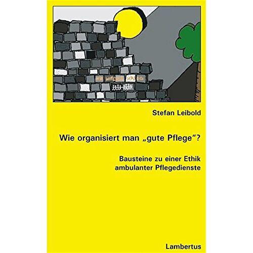 Stefan Leibold - Wie organisiert man gute Pflege?: Bausteine zu einer Ethik ambulanter Pflegedienste - Preis vom 06.05.2021 04:54:26 h
