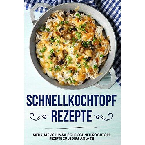 Karin Bauer - Schnellkochtopf Rezepte: das Schnellkochtopf Kochbuch mit über 60 himmlischen Rezepten zu jedem Anlass - Preis vom 09.04.2021 04:50:04 h