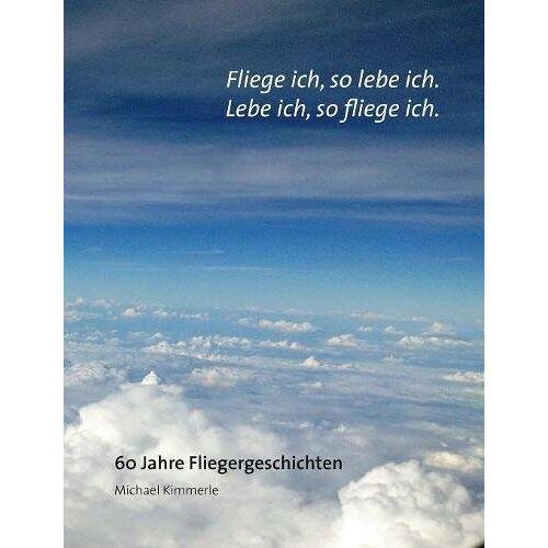 Michael Kimmerle - Fliege ich, so lebe ich. Lebe ich, so fliege ich.: 60 Jahre Fliegergeschichten - Preis vom 13.05.2021 04:51:36 h