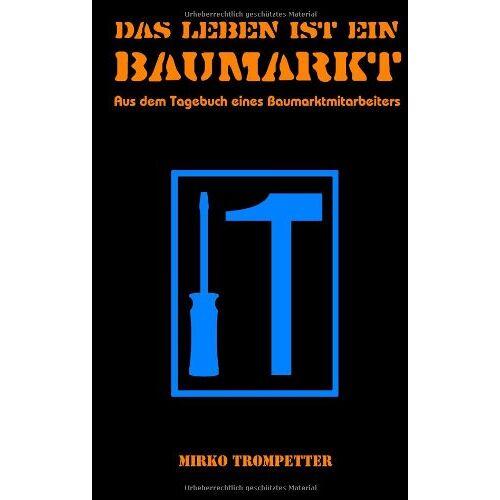 Mirko Trompetter - Das Leben ist ein Baumarkt: Aus dem Tagebuch eines Baumarktmitarbeiters - Preis vom 05.09.2020 04:49:05 h