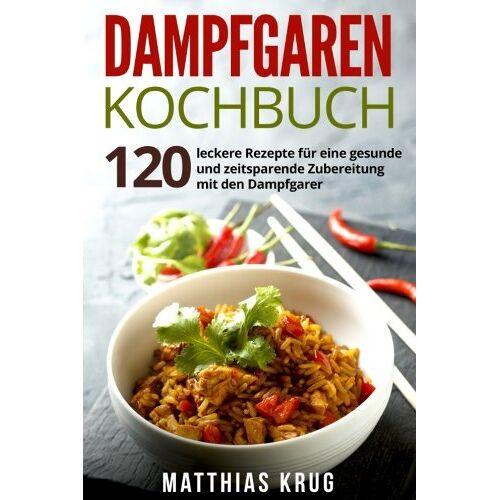 Matthias Krug - Dampfgaren Kochbuch: 120 leckere Rezepte für eine gesunde und zeitsparende Zubereitung mit den Dampfgarer - Preis vom 25.02.2021 06:08:03 h
