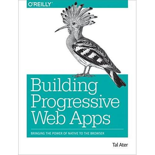 Tal Ater - Building Progressive Web Apps: Bringing the power of native to the browser - Preis vom 18.04.2021 04:52:10 h