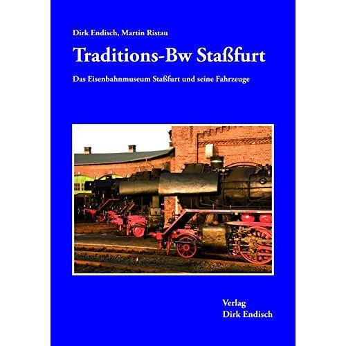 Dirk Endisch - Traditions-Bw Staßfurt: Das Eisenbahnmuseum Staßfurt und seine Fahrzeuge - Preis vom 04.09.2020 04:54:27 h