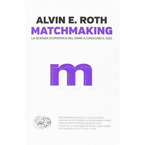 Roth, Alvin E. - Matchmaking. La scienza economica del dare a ciascuno il suo - Preis vom 11.05.2021 04:49:30 h