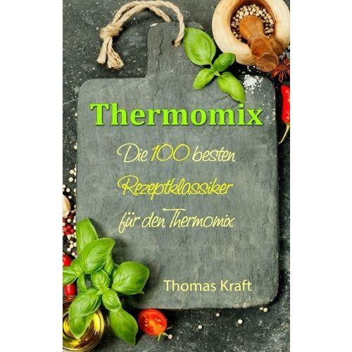 Thomas Kraft - Thermomix: Die 100 besten Rezeptklassiker für den Thermomix - Preis vom 05.09.2020 04:49:05 h