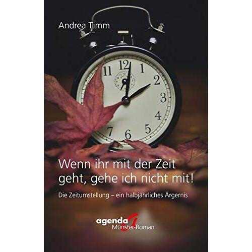 Andrea Timm - Wenn ihr mit der Zeit geht, gehe ich nicht mit!: Die Zeitumstellung - ein halbjährliches Ärgernis - Preis vom 27.02.2021 06:04:24 h