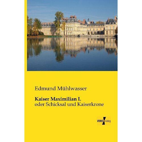Edmund Mühlwasser - Kaiser Maximilian I.: oder Schicksal und Kaiserkrone - Preis vom 24.02.2021 06:00:20 h