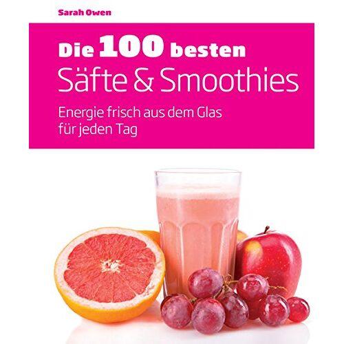 Sarah Owen - Die 100 besten Säfte & Smoothies: Energie frisch aus dem Glas für jeden Tag - Preis vom 13.11.2019 05:57:01 h