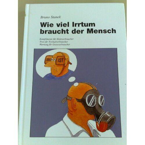 Bruno Stanek - Wie viel Irrtum braucht der Mensch (Komplimente für Kleinverbraucher, Trost für Normalverbraucher, Warnung für Grossverbraucher) - Preis vom 06.09.2020 04:54:28 h