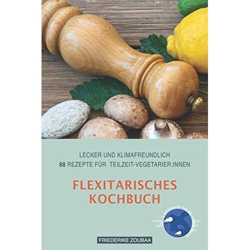 Friederike Zoubaa - Flexitarisches Kochbuch: Lecker und klimafreundlich: 68 Rezepte für Teilzeit-VegetarierInnen - Preis vom 28.02.2021 06:03:40 h