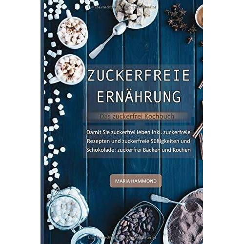 Maria Hammond - Zuckerfreie Ernährung - Das zuckerfrei Kochbuch: Damit Sie zuckerfrei leben inkl. zuckerfreie Rezepte und zuckerfreie Süßigkeiten und Schokolade: zuckerfrei Backen und Kochen - Preis vom 21.10.2020 04:49:09 h