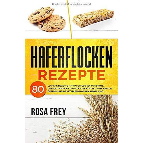 Rosa Frey - HAFERFLOCKEN REZEPTE: 80 leckere Rezepte mit Haferflocken für Brote, Gebäck, Porridge und Cookies für die ganze Familie. Gesund und Fit mit Haferflocken Riegel & Co. (Haferflocken Buch, Band 1) - Preis vom 21.10.2020 04:49:09 h