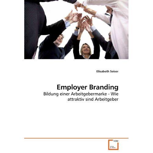 Elisabeth Seiser - Employer Branding: Bildung einer Arbeitgebermarke - Wie attraktiv sind Arbeitgeber - Preis vom 08.05.2021 04:52:27 h