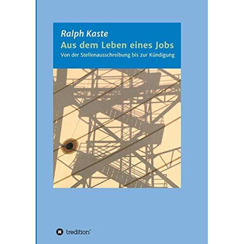 Ralph Kaste - Aus dem Leben eines Jobs: Von der Stellenausschreibung bis zur Kündigung - Preis vom 05.09.2020 04:49:05 h