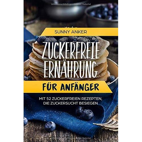 Sunny Anker - Zuckerfreie Ernährung für Anfänger: Mit 52 Zuckerfreien Rezepten, die Zuckersucht besiegen - Preis vom 28.02.2021 06:03:40 h
