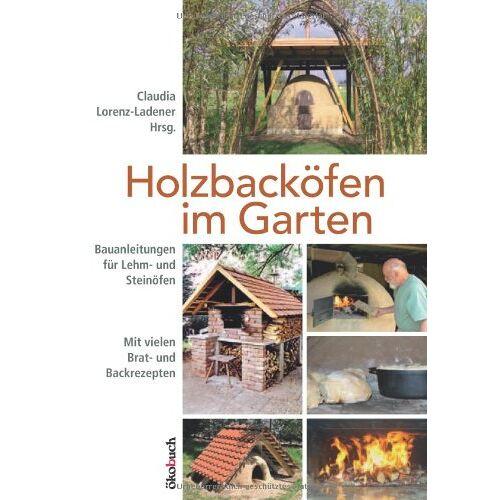 Claudia Lorenz-Ladener - Holzbacköfen im Garten: Bauanleitungen für Lehm- und Steinöfen Mit vielen Brat- und Backrezepten - Preis vom 20.10.2020 04:55:35 h