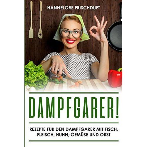 Hannelore Frischduft - Dampfgarer! Rezepte für den Dampfgarer mit Fisch, Fleisch, Huhn, Gemüse und Obst - Preis vom 18.04.2021 04:52:10 h