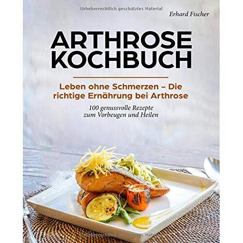 Erhard Fischer - Arthrose Kochbuch: Leben ohne Schmerzen – Die richtige Ernährung bei Arthrose - 100 genussvolle Rezepte zum Vorbeugen und Heilen - Preis vom 28.02.2021 06:03:40 h