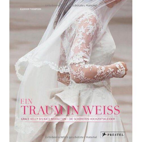 Eleanor Thompson - Ein Traum in Weiß: Grace Kelly bis Kate Middleton - Die schönsten Hochzeitskleider - Preis vom 21.11.2019 05:59:20 h
