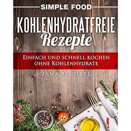 Jana Bechtel - Simple Food - Kohlenhydratfreie Rezepte: Einfach und schnell kochen ohne Kohlenhydrate - Preis vom 21.10.2020 04:49:09 h