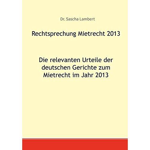 Sascha Lambert - Rechtsprechung Mietrecht 2013: Die relevanten Urteile der deutschen Gerichte zum Mietrecht im Jahr 2013 - Preis vom 25.02.2021 06:08:03 h