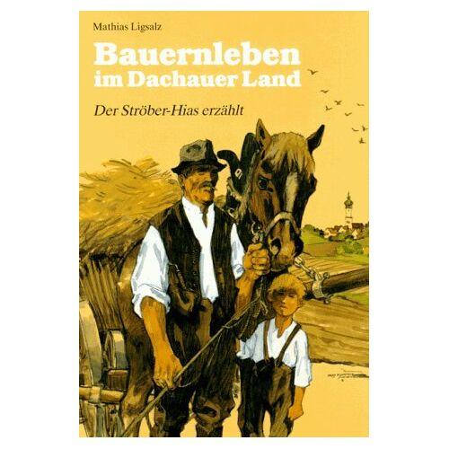 Mathias Ligsalz - Bauernleben im Dachauer Land. Der Ströber- Hias erzählt - Preis vom 21.04.2021 04:48:01 h