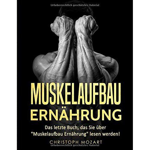 Christoph Mozart - Muskelaufbau Ernährung: Das letzte Buch, das Sie über Muskelaufbau Ernährung lesen werden! - Preis vom 03.05.2021 04:57:00 h
