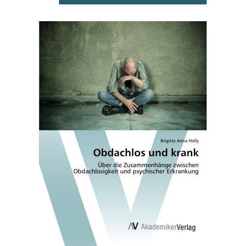 Holly, Brigitte Anna - Obdachlos und krank: Über die Zusammenhänge zwischen Obdachlosigkeit und psychischer Erkrankung - Preis vom 15.05.2021 04:43:31 h