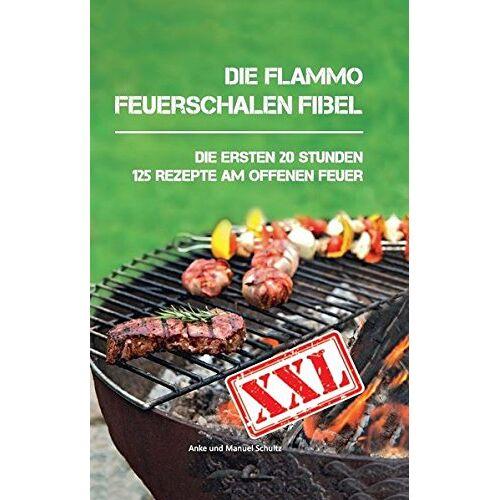 Anke Schultz - Die flammo Feuerschalen Fibel: Die ersten 20 Stunden - 125 Rezepte am offenen Feuer - Preis vom 21.10.2020 04:49:09 h